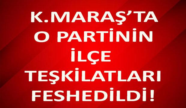 Kahramanmaraş'ta O Partinin İlçe Teşkilatları Feshedildi!