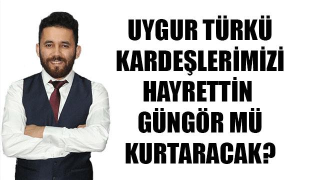 Uygur Türkü Kardeşlerimizi Hayrettin Güngör Mü Kurtaracak?